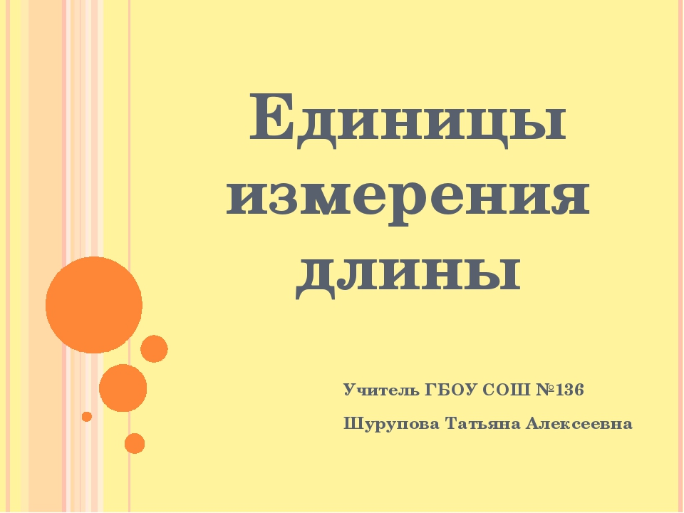 Единицы измерения длины Учитель ГБОУ СОШ №136 Шурупова Татьяна Алексеевна