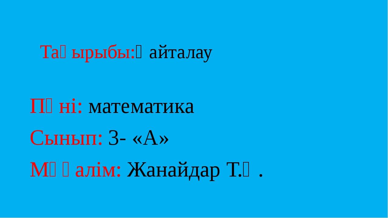 Тақырыбы:Қайталау Пәні: математика Сынып: 3- «А» Мұғалім: Жанайдар Т.Қ.