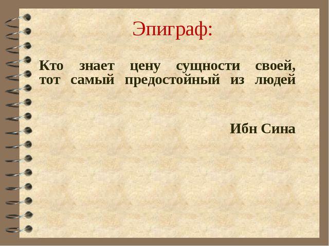Эпиграф: Кто знает цену сущности своей, тот самый предостойный из людей ...