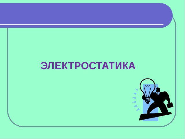 ЭЛЕКТРОСТАТИКА Эта презентация демонстрирует новые возможности PowerPoint. Ее...