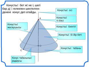 С O Конустық бет және L шегі бар дөңгелекпен шектелген денені конус деп атай