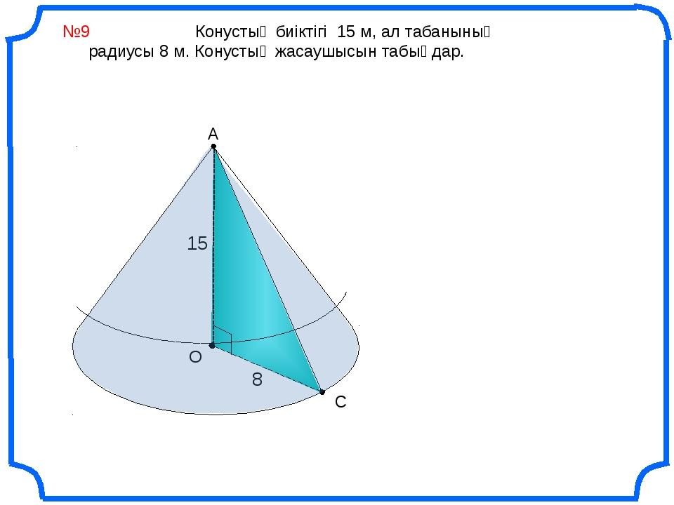 №9 Конустың биіктігі 15 м, ал табанының радиусы 8 м. Конустың жасаушысын таб...