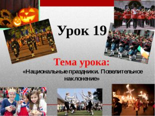 Урок 19 Тема урока: «Национальные праздники. Повелительное наклонение»