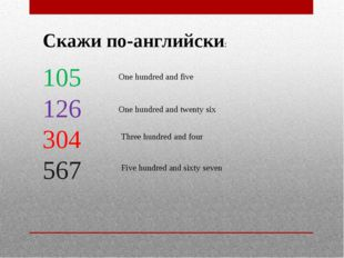 Скажи по-английски: 105 126 304 567 One hundred and five One hundred and twen