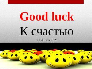 Good luck К счастью С.20, упр.52