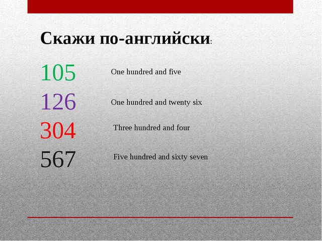 Скажи по-английски: 105 126 304 567 One hundred and five One hundred and twen...