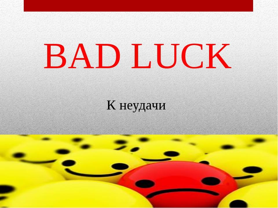 BAD LUCK К неудачи