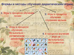 Формы и методы обучения дидактическим играм 1. Игры в процессе обучения пению