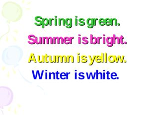 Spring is green. Summer is bright. Autumn is yellow. Winter is white.