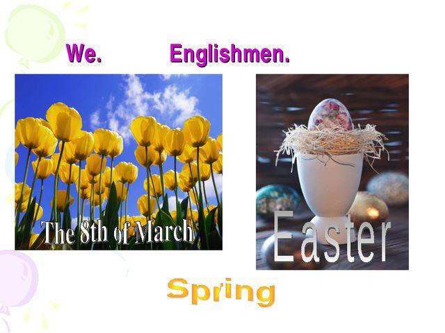 We. Englishmen.