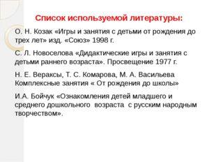 Список используемой литературы: О. Н. Козак «Игры и занятия с детьми от рожде