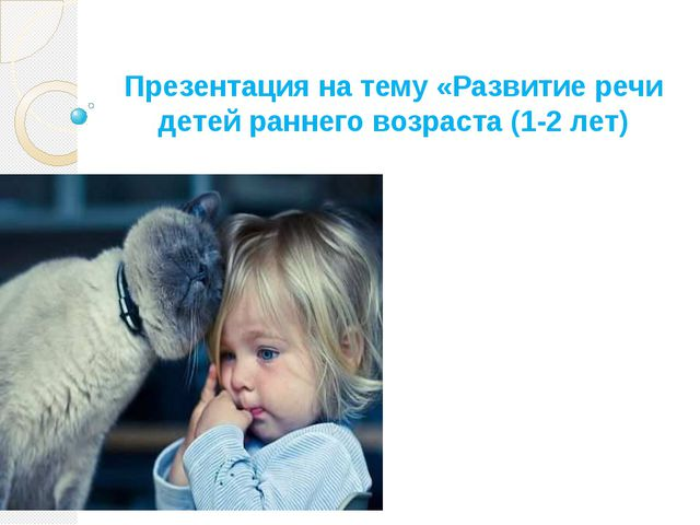 Презентация на тему «Развитие речи детей раннего возраста (1-2 лет)