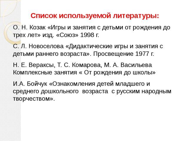 Список используемой литературы: О. Н. Козак «Игры и занятия с детьми от рожде...