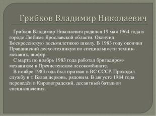 Грибков Владимир Николаевич родился 19 мая 1964 года в городе Любиме Ярослав