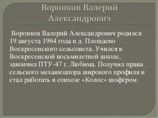 Воронков Валерий Александрович родился 19 августа 1964 года в д. Плещаево Во