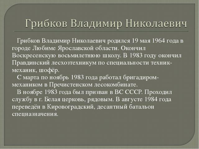 Грибков Владимир Николаевич родился 19 мая 1964 года в городе Любиме Ярослав...