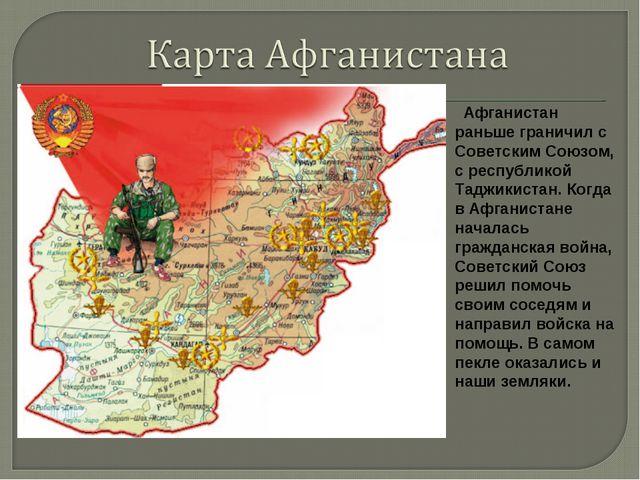 Афганистан раньше граничил с Советским Союзом, с республикой Таджикистан. Ко...