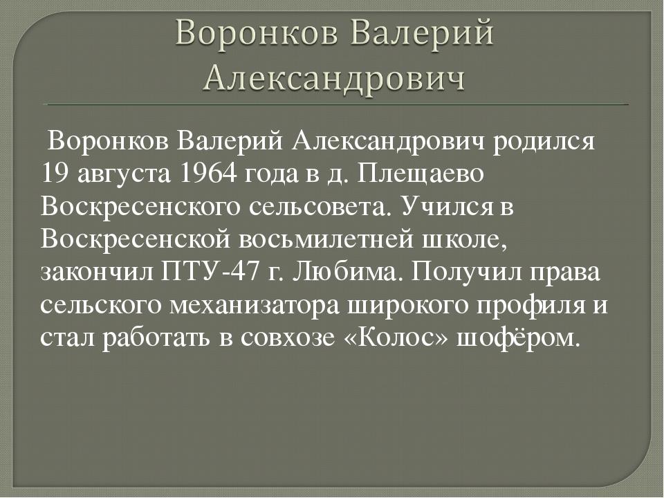 Воронков Валерий Александрович родился 19 августа 1964 года в д. Плещаево Во...