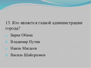 13. Кто является главой администрации города? Барак Обама Владимир Путин Наи