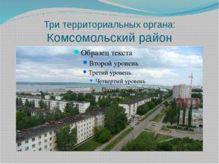 Три территориальных органа: Комсомольский район