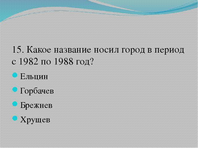 15. Какое название носил город в период с 1982 по 1988 год? Ельцин Горбачев...