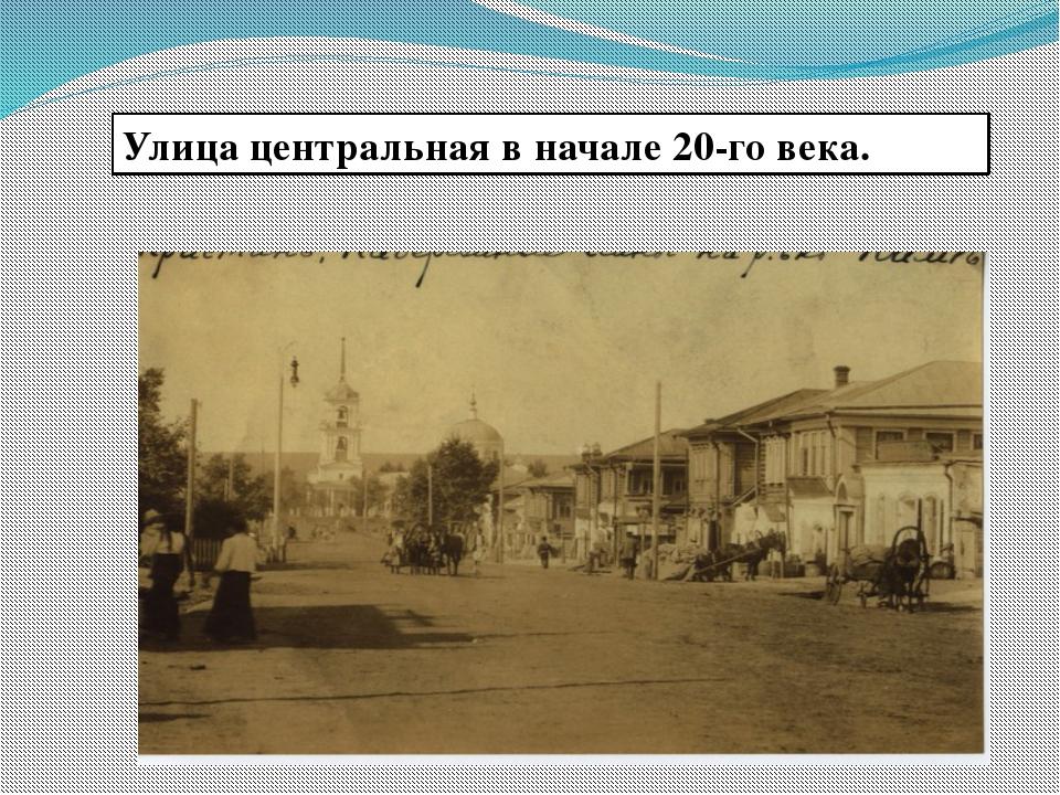 Улица центральная в начале 20-го века.