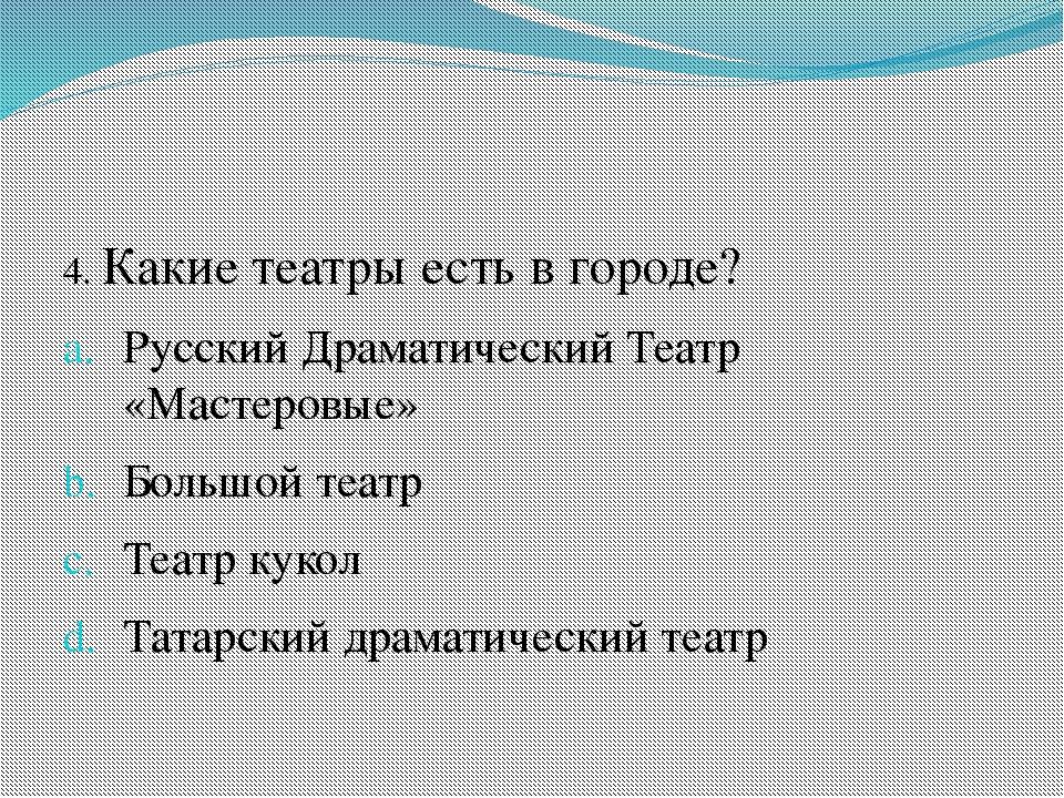 4. Какие театры есть в городе? Русский Драматический Театр «Мастеровые» Боль...