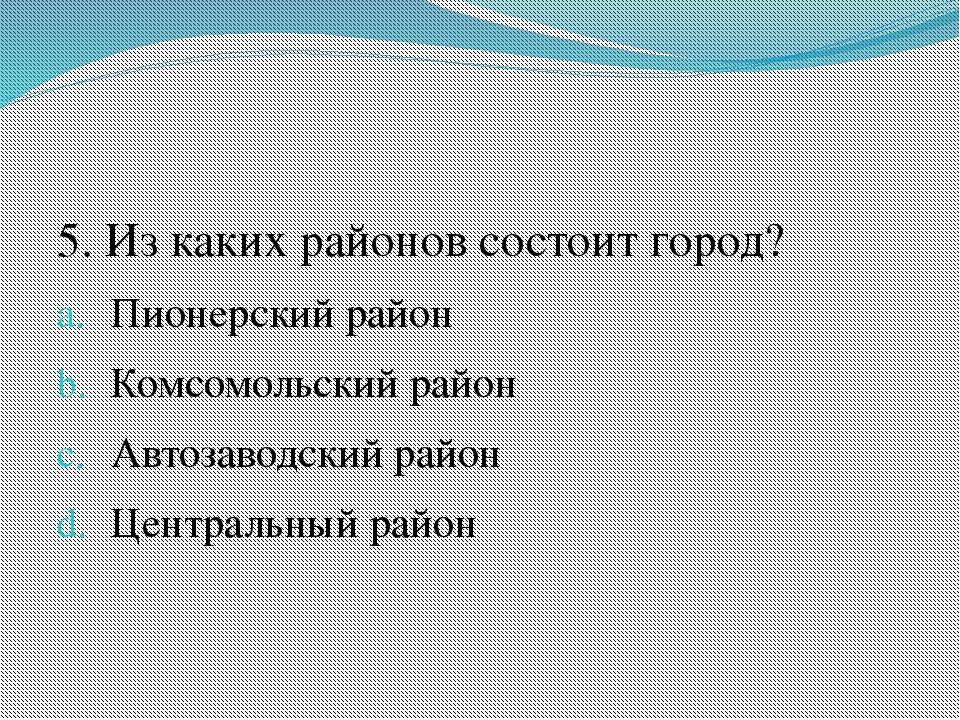 5. Из каких районов состоит город? Пионерский район Комсомольский район Авто...