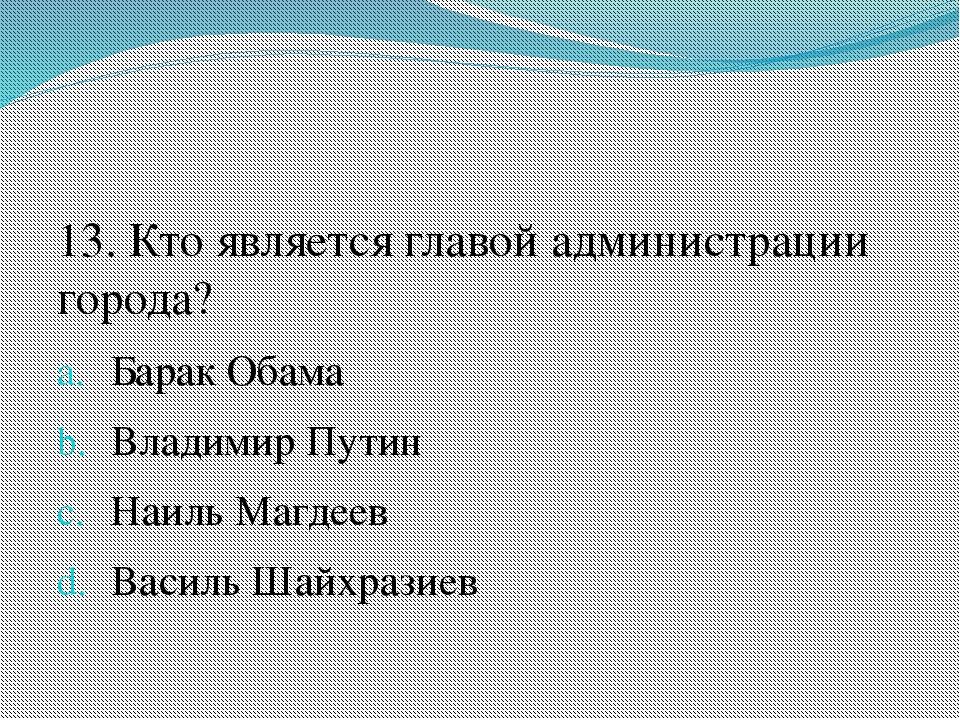 13. Кто является главой администрации города? Барак Обама Владимир Путин Наи...