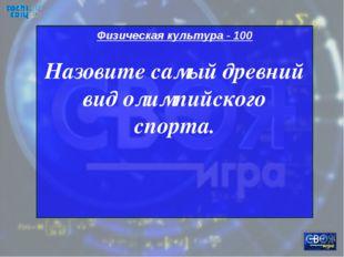 Физическая культура - 100 Назовите самый древний вид олимпийского спорта.