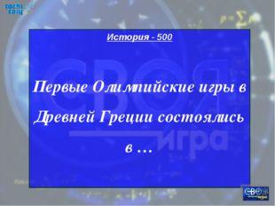 История - 500 Первые Олимпийские игры в Древней Греции состоялись в …