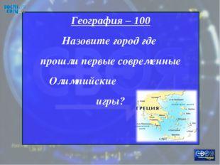 География – 100 Назовите город где прошли первые современные Олимпийские игры?