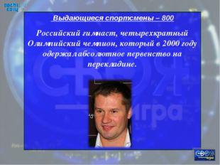 Выдающиеся спортсмены – 800 Российский гимнаст, четырехкратный Олимпийский ч