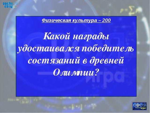 Физическая культура – 200 Какой награды удостаивался победитель состязаний в...