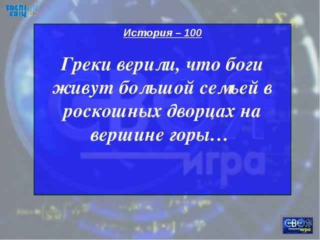 История – 100 Греки верили, что боги живут большой семьей в роскошных дворцах...
