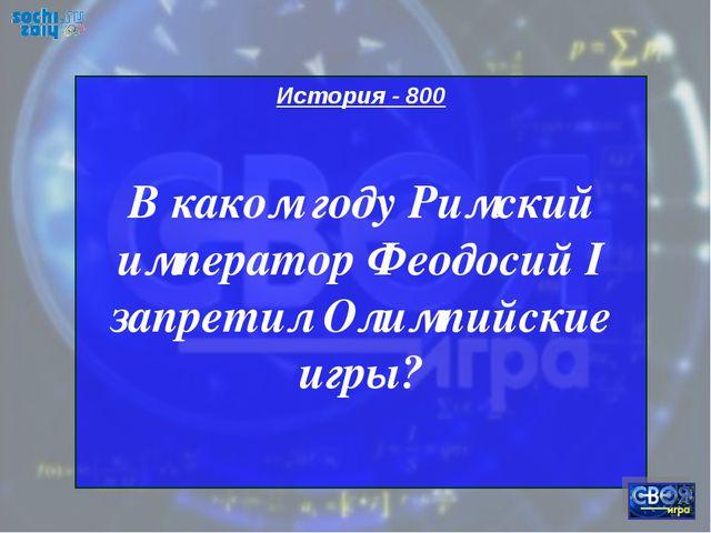 История - 800 В каком году Римский император Феодосий I запретил Олимпийские...