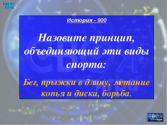 История - 900 Назовите принцип, объединяющий эти виды спорта: Бег, прыжки в д...