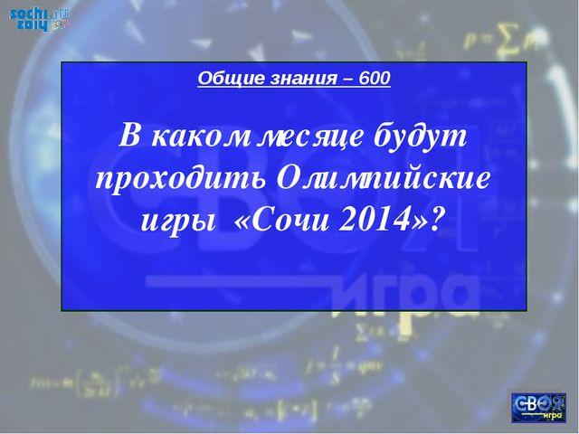 Общие знания – 600 В каком месяце будут проходить Олимпийские игры «Сочи 2014»?