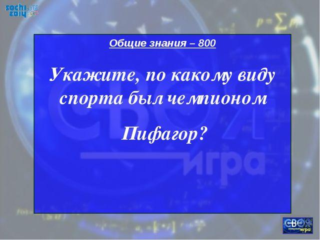 Общие знания – 800 Укажите, по какому виду спорта был чемпионом Пифагор?