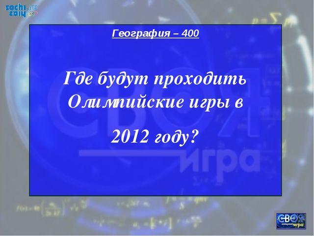 География – 400 Где будут проходить Олимпийские игры в 2012 году?
