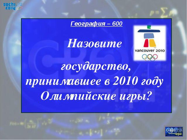 География – 600 Назовите государство, принимавшее в 2010 году Олимпийские игры?