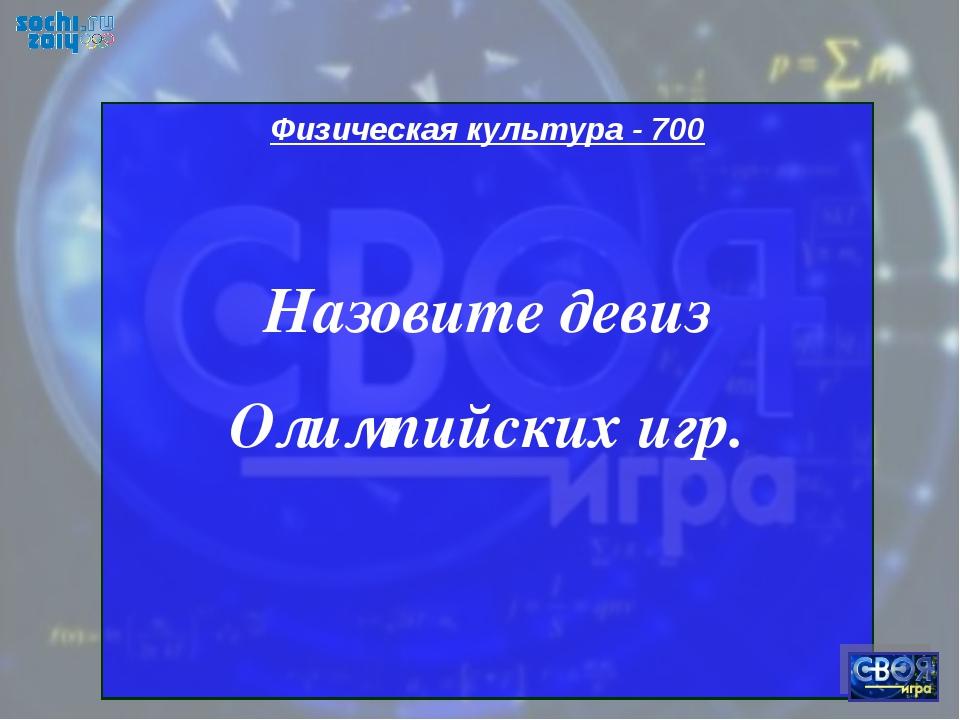 Физическая культура - 700 Назовите девиз Олимпийских игр.
