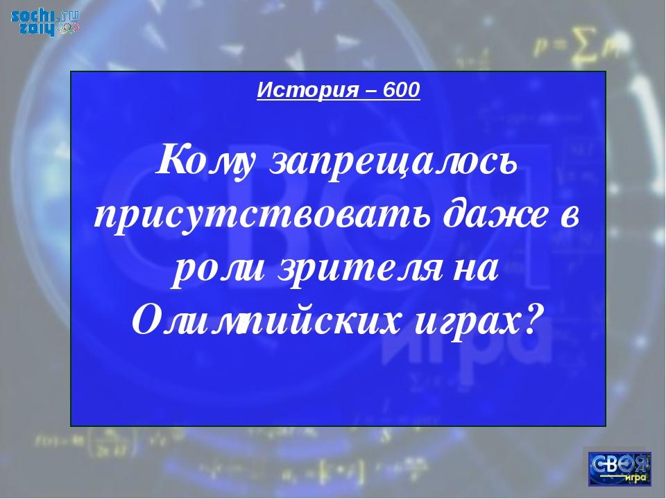 История – 600 Кому запрещалось присутствовать даже в роли зрителя на Олимпийс...