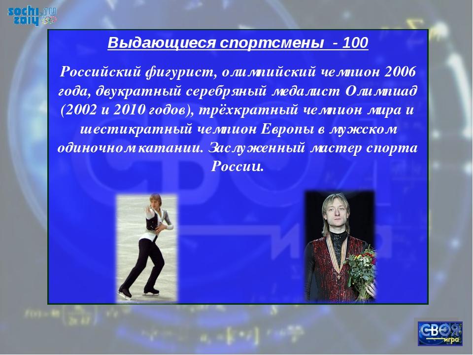 Выдающиеся спортсмены - 100 Российский фигурист, олимпийский чемпион 2006 год...