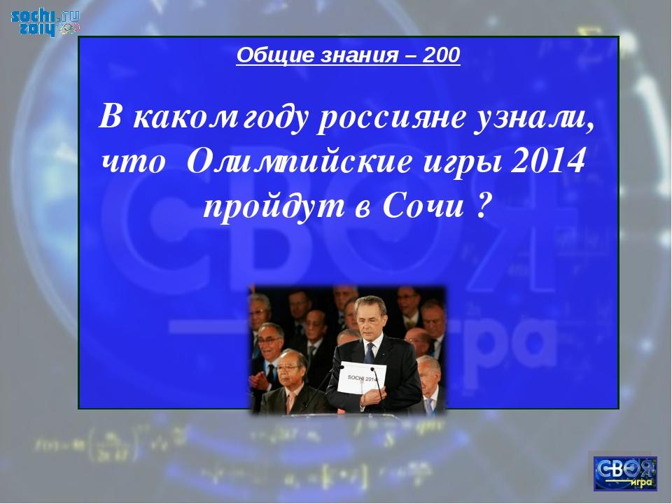 Общие знания – 200 В каком году россияне узнали, что Олимпийские игры 2014 пр...