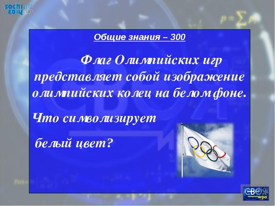 Общие знания – 300 Флаг Олимпийских игр представляет собой изображение олимпи...
