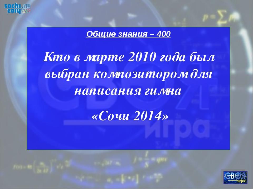 Общие знания – 400 Кто в марте 2010 года был выбран композитором для написани...