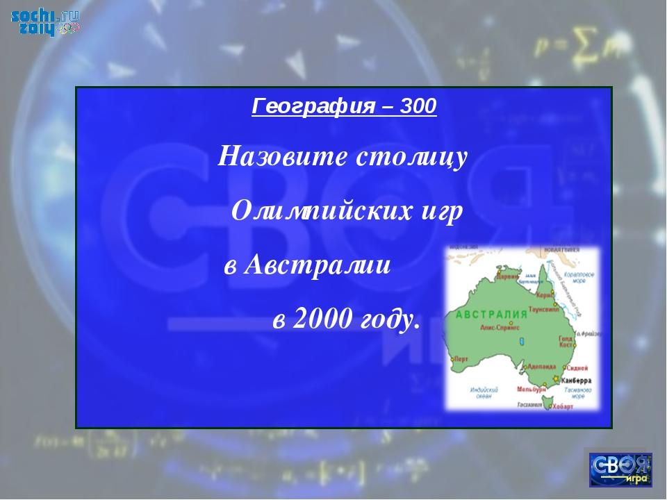 География – 300 Назовите столицу Олимпийских игр в Австралии в 2000 году.