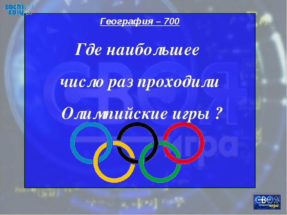 География – 700 Где наибольшее число раз проходили Олимпийские игры ?