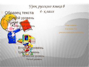 Урок русского языка в 4- классе Подготовила Плетнева Т.Н. учитель начальных к